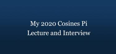 My 2020 Cosines Pi Lecture and Interview